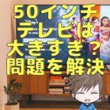 4Kテレビの50インチが大きすぎるってことはない!80インチの僕が解説